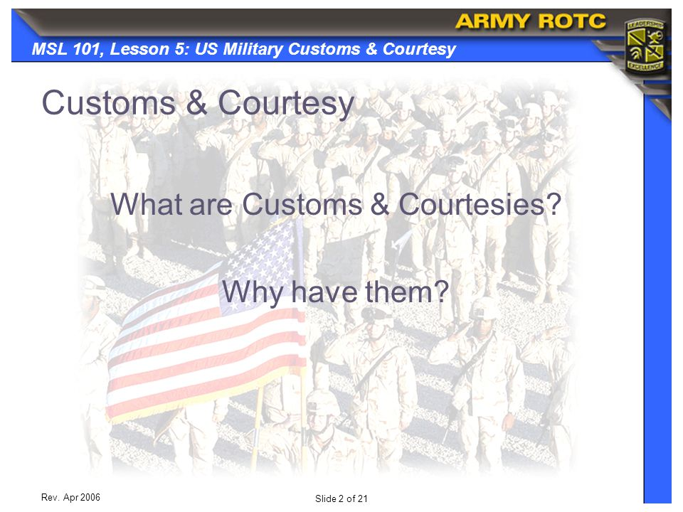 Slide 2 of 21 MSL 101, Lesson 5: US Military Customs & Courtesy Rev. Apr 2006 Customs & Courtesy What are Customs & Courtesies? Why have them?
