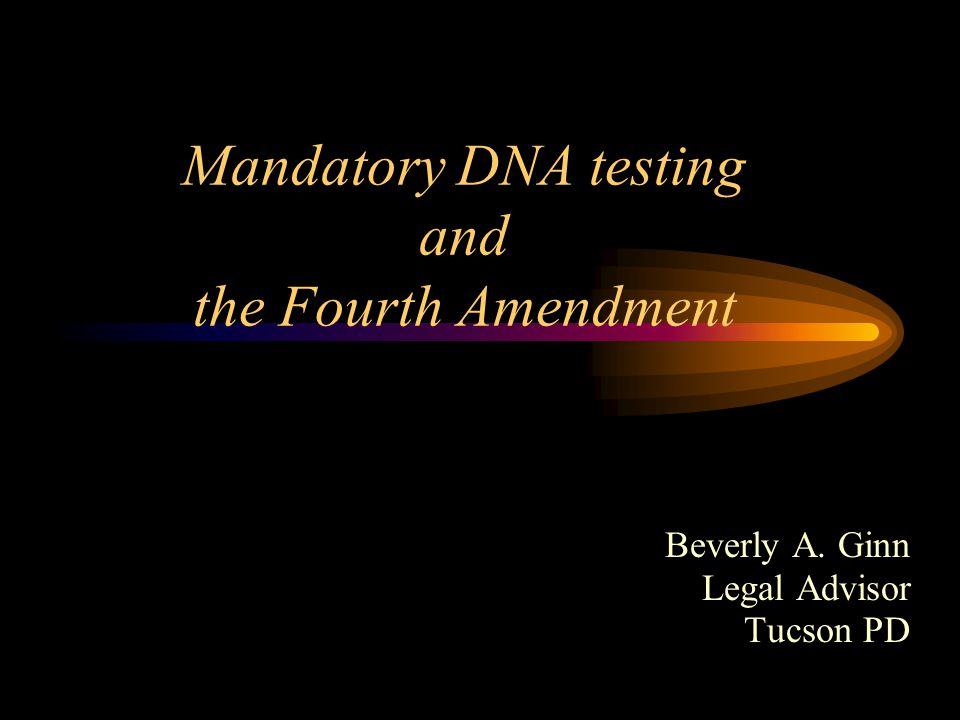 Mandatory DNA testing and the Fourth Amendment Beverly A. Ginn Legal Advisor Tucson PD