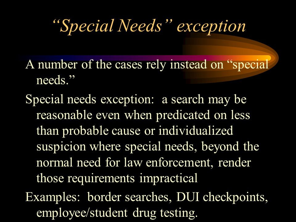 Special Needs exception Rationale: The program is one whose purpose is outside the normal need for law enforcement. Warrant and probable cause requirements are impractical.