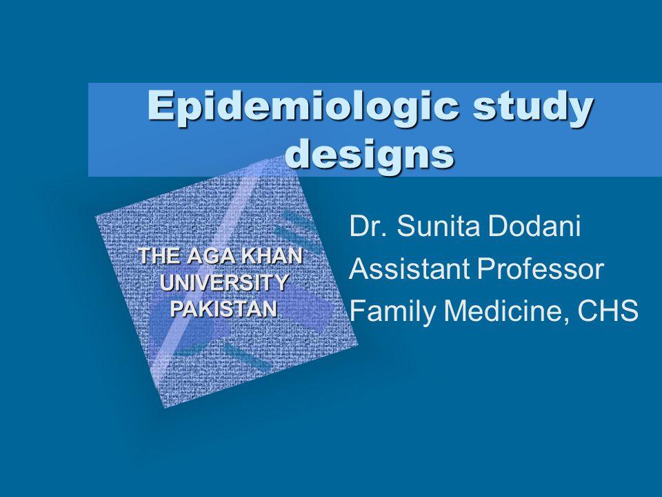 Epidemiologic study designs Dr. Sunita Dodani Assistant Professor Family Medicine, CHS THE AGA KHAN UNIVERSITYPAKISTAN To insert your company logo on