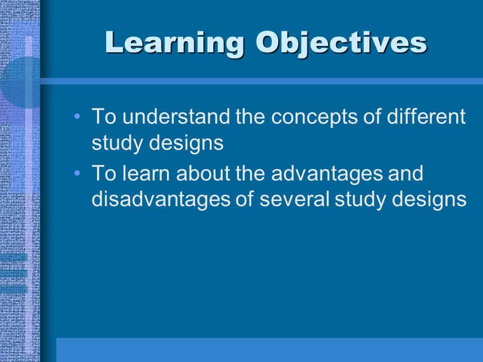 Learning Objectives To understand the concepts of different study designs To learn about the advantages and disadvantages of several study designs