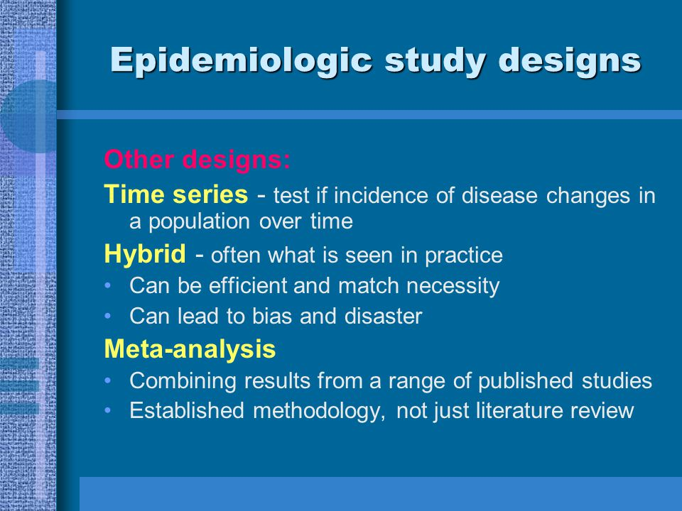 Epidemiologic study designs Other designs: Time series - test if incidence of disease changes in a population over time Hybrid - often what is seen in