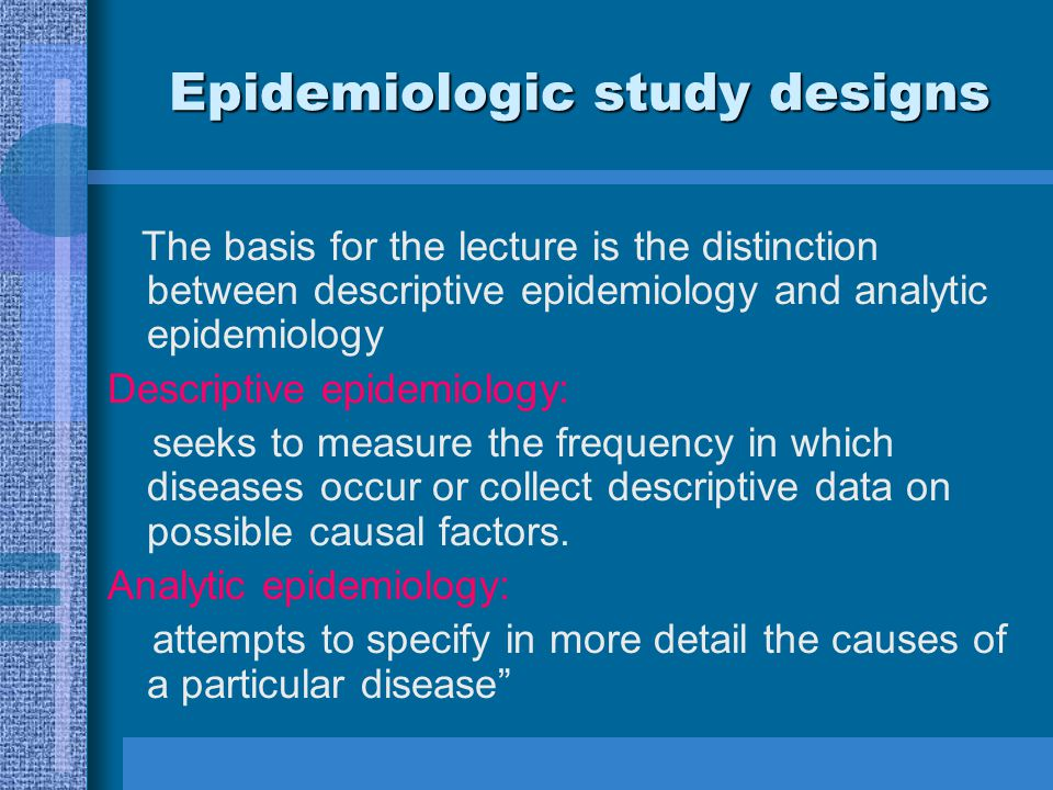 Epidemiologic study designs The basis for the lecture is the distinction between descriptive epidemiology and analytic epidemiology Descriptive epidem
