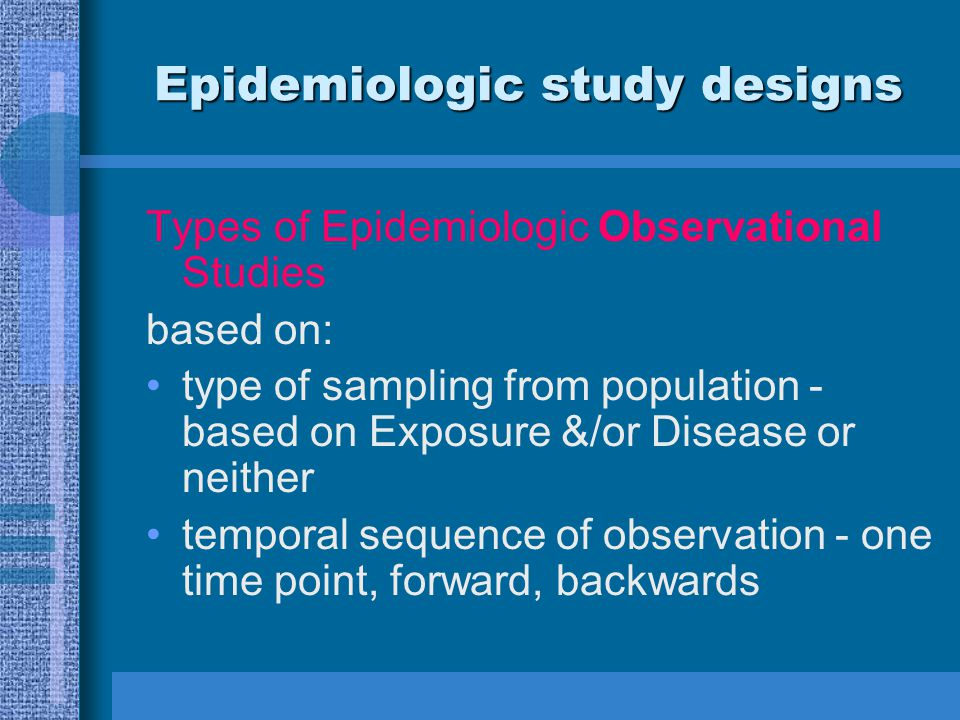 Epidemiologic study designs Types of Epidemiologic Observational Studies based on: type of sampling from population - based on Exposure &/or Disease o