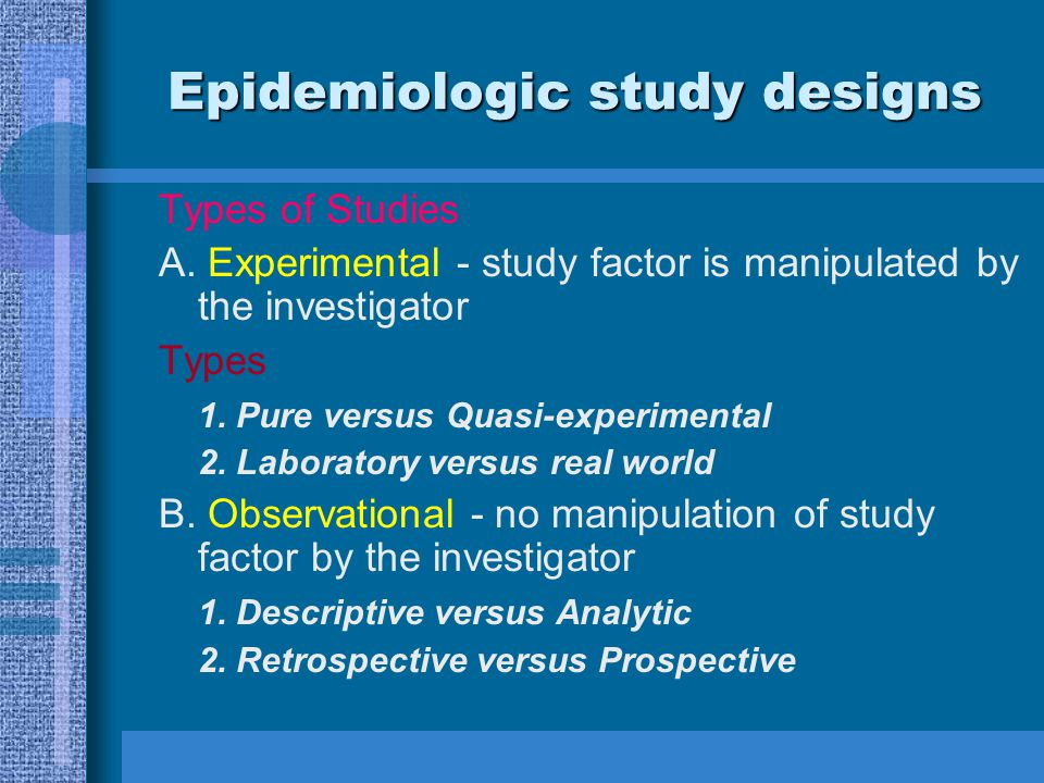 Epidemiologic study designs Types of Studies A. Experimental - study factor is manipulated by the investigator Types 1. Pure versus Quasi-experimental