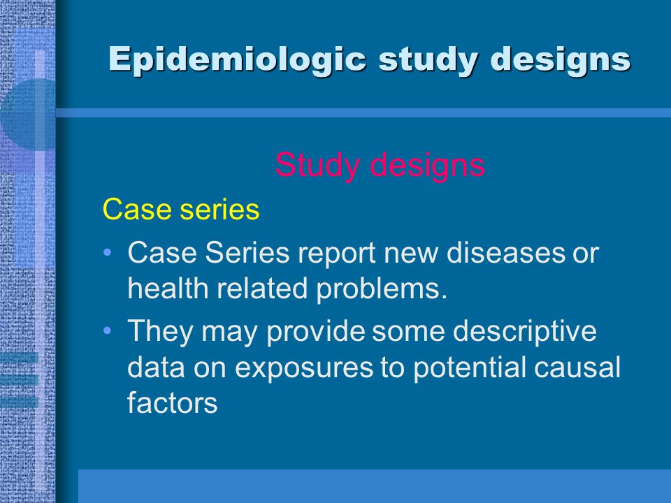 Epidemiologic study designs Study designs Case series Case Series report new diseases or health related problems. They may provide some descriptive da