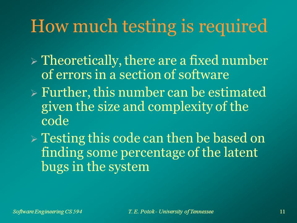 11 Software Engineering CS 594T. E. Potok - University of Tennessee How much testing is required  Theoretically, there are a fixed number of errors i