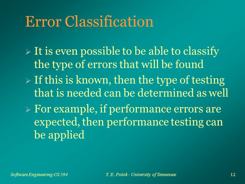 12 Software Engineering CS 594T. E. Potok - University of Tennessee Error Classification  It is even possible to be able to classify the type of erro