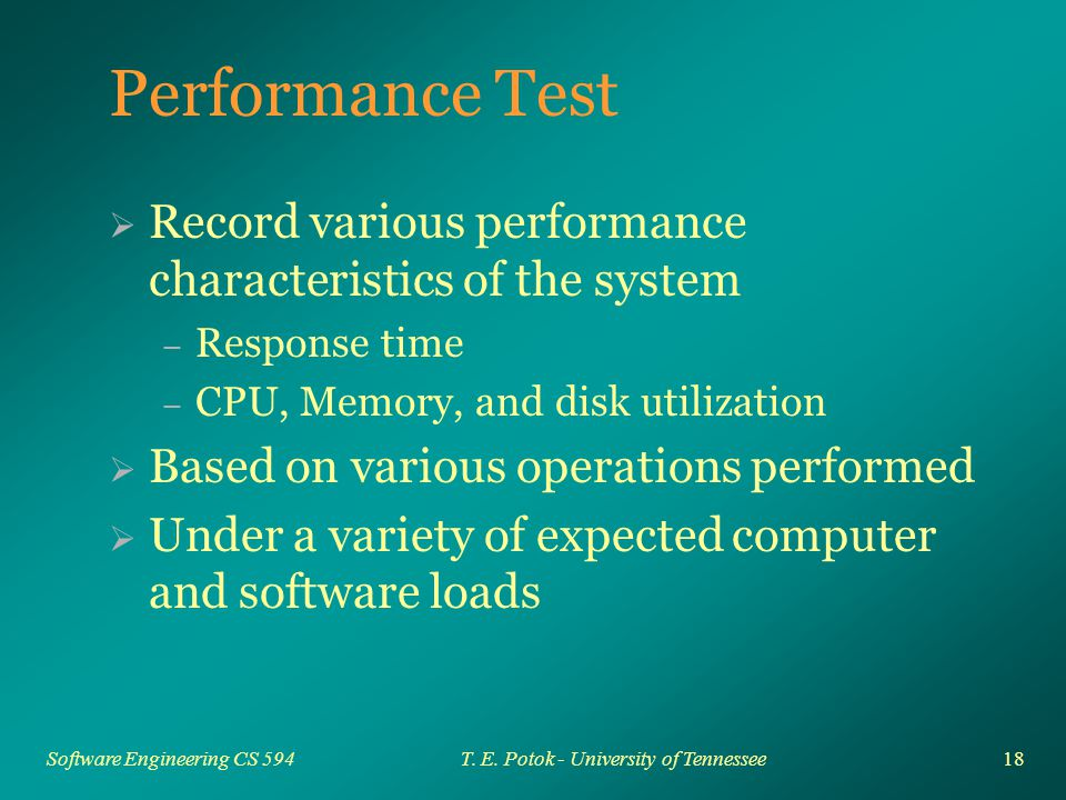18 Software Engineering CS 594T. E. Potok - University of Tennessee Performance Test  Record various performance characteristics of the system – Resp