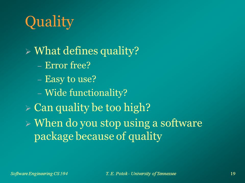 19 Software Engineering CS 594T. E. Potok - University of Tennessee Quality  What defines quality? – Error free? – Easy to use? – Wide functionality?
