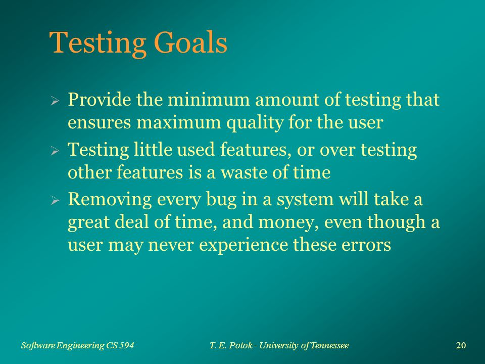 20 Software Engineering CS 594T. E. Potok - University of Tennessee Testing Goals  Provide the minimum amount of testing that ensures maximum quality