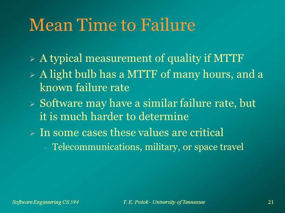 21 Software Engineering CS 594T. E. Potok - University of Tennessee Mean Time to Failure  A typical measurement of quality if MTTF  A light bulb has