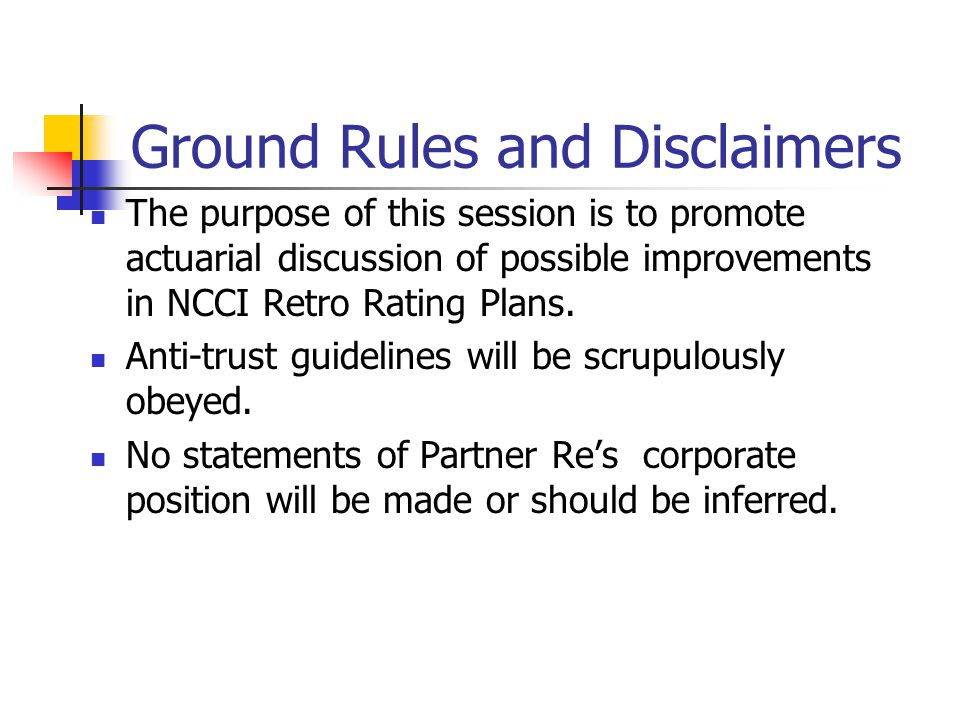 Ground Rules and Disclaimers The purpose of this session is to promote actuarial discussion of possible improvements in NCCI Retro Rating Plans.