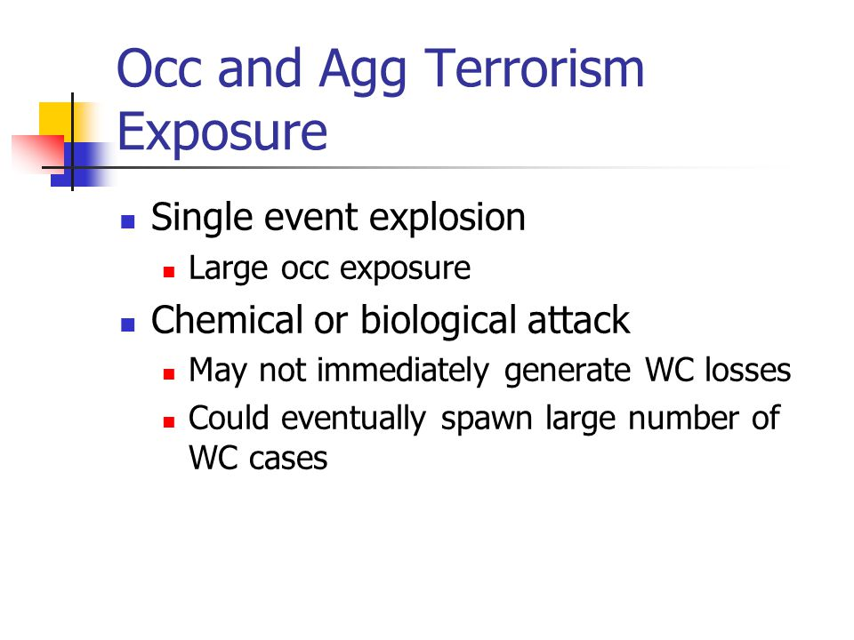 Occ and Agg Terrorism Exposure Single event explosion Large occ exposure Chemical or biological attack May not immediately generate WC losses Could eventually spawn large number of WC cases