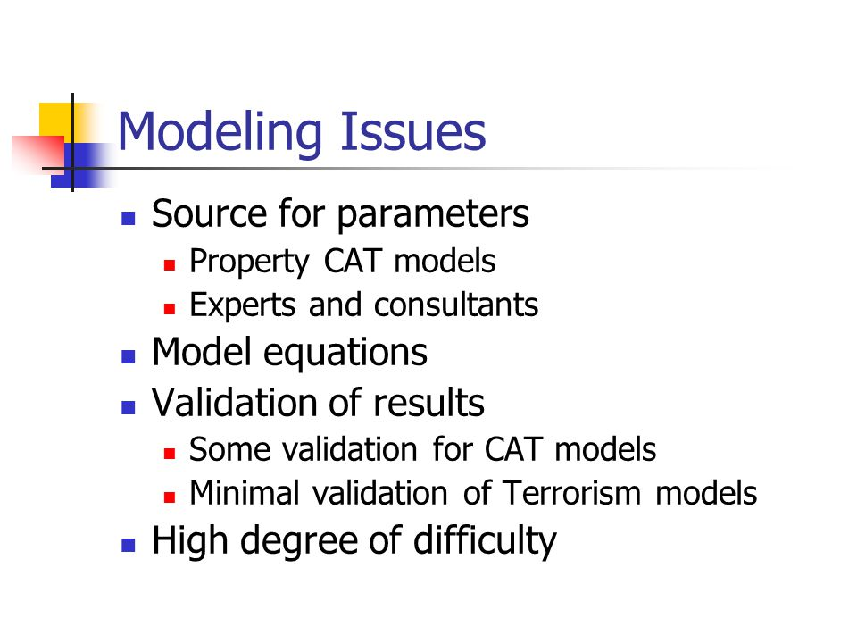 Modeling Issues Source for parameters Property CAT models Experts and consultants Model equations Validation of results Some validation for CAT models Minimal validation of Terrorism models High degree of difficulty
