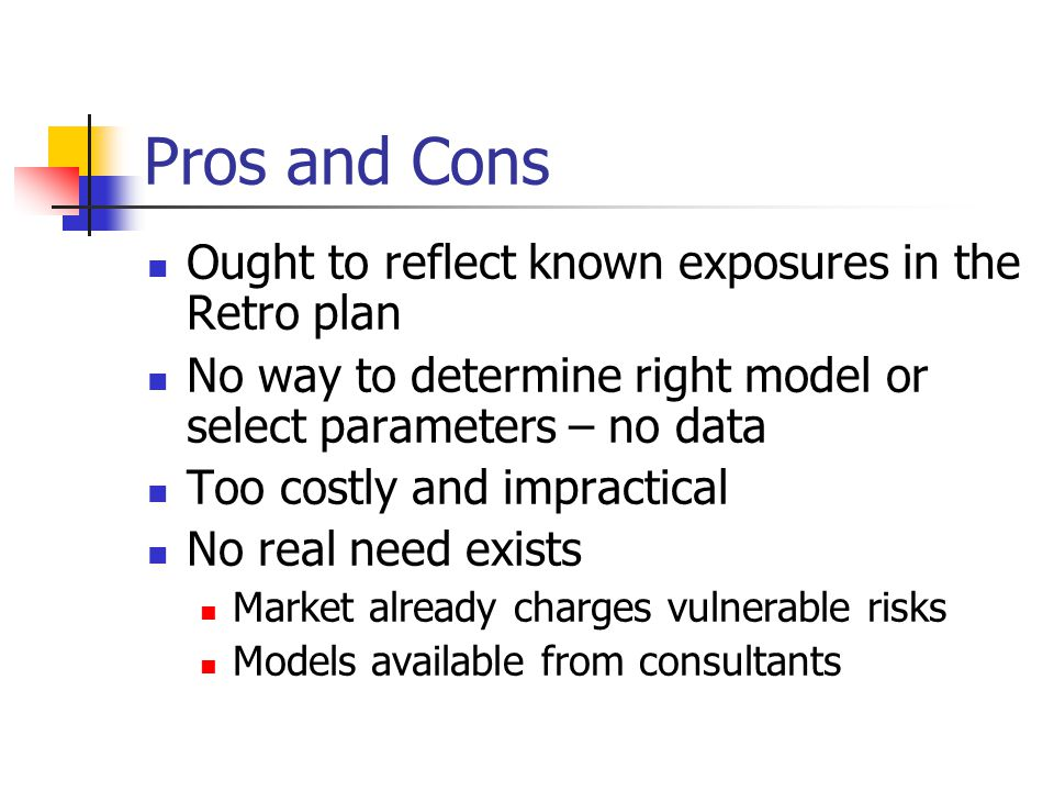 Pros and Cons Ought to reflect known exposures in the Retro plan No way to determine right model or select parameters – no data Too costly and impract