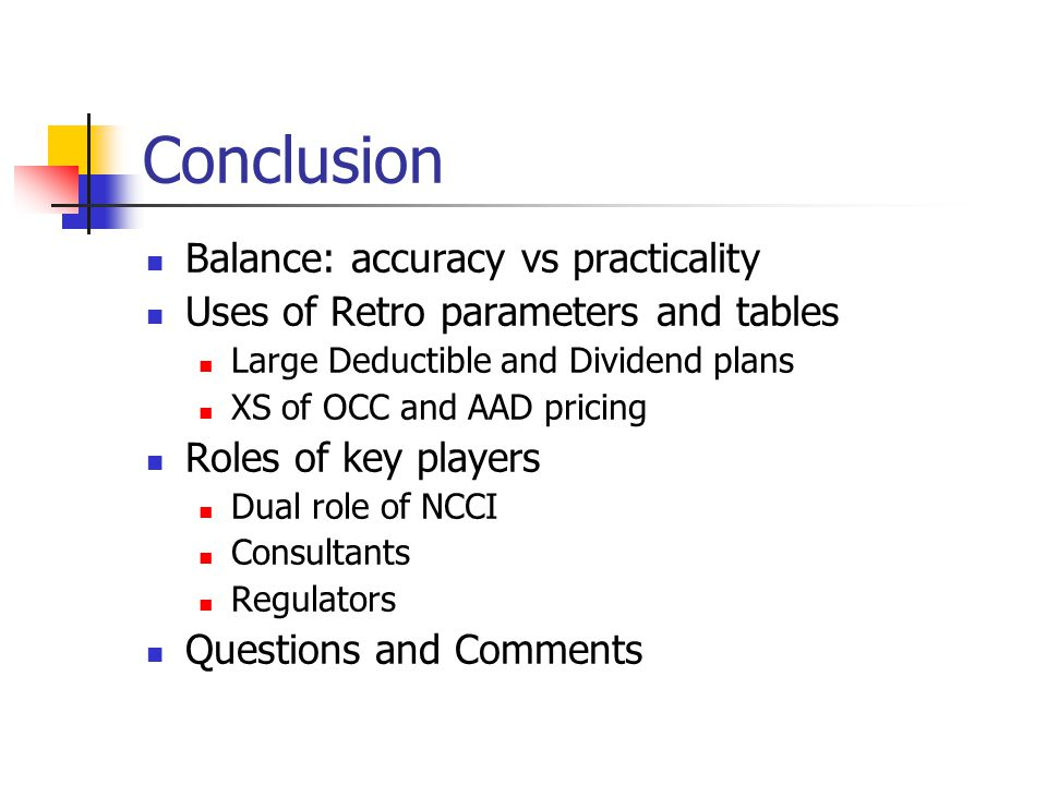 Conclusion Balance: accuracy vs practicality Uses of Retro parameters and tables Large Deductible and Dividend plans XS of OCC and AAD pricing Roles o