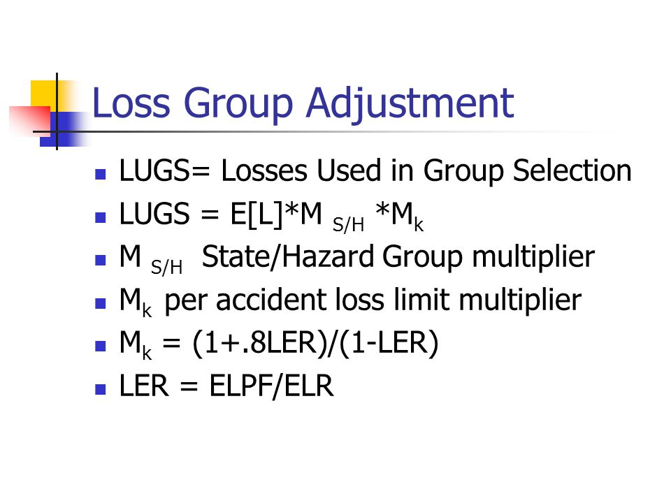 Loss Group Adjustment LUGS= Losses Used in Group Selection LUGS = E[L]*M S/H *M k M S/H State/Hazard Group multiplier M k per accident loss limit multiplier M k = (1+.8LER)/(1-LER) LER = ELPF/ELR