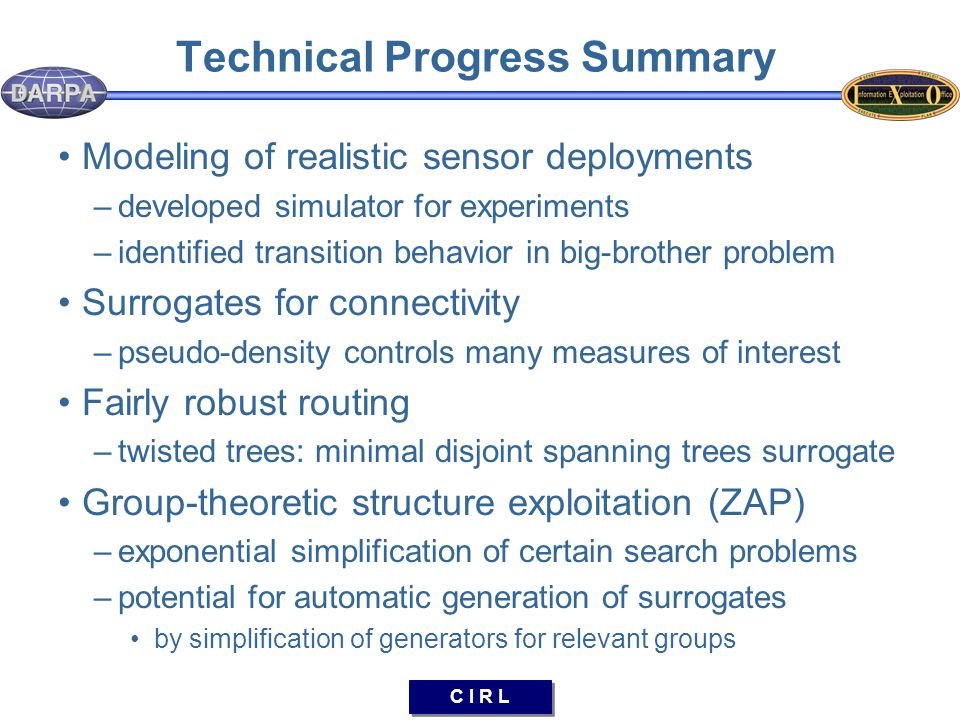 C I R L Technical Progress Summary Modeling of realistic sensor deployments –developed simulator for experiments –identified transition behavior in big-brother problem Surrogates for connectivity –pseudo-density controls many measures of interest Fairly robust routing –twisted trees: minimal disjoint spanning trees surrogate Group-theoretic structure exploitation (ZAP) –exponential simplification of certain search problems –potential for automatic generation of surrogates by simplification of generators for relevant groups