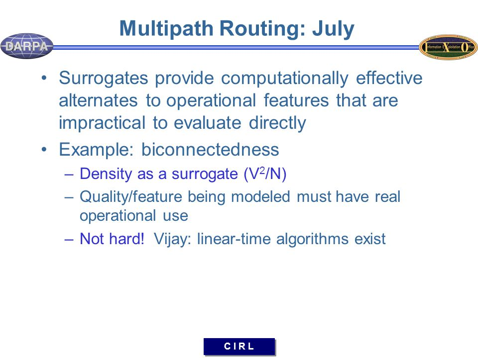 C I R L Multipath Routing: July Surrogates provide computationally effective alternates to operational features that are impractical to evaluate directly Example: biconnectedness –Density as a surrogate (V 2 /N) –Quality/feature being modeled must have real operational use –Not hard.