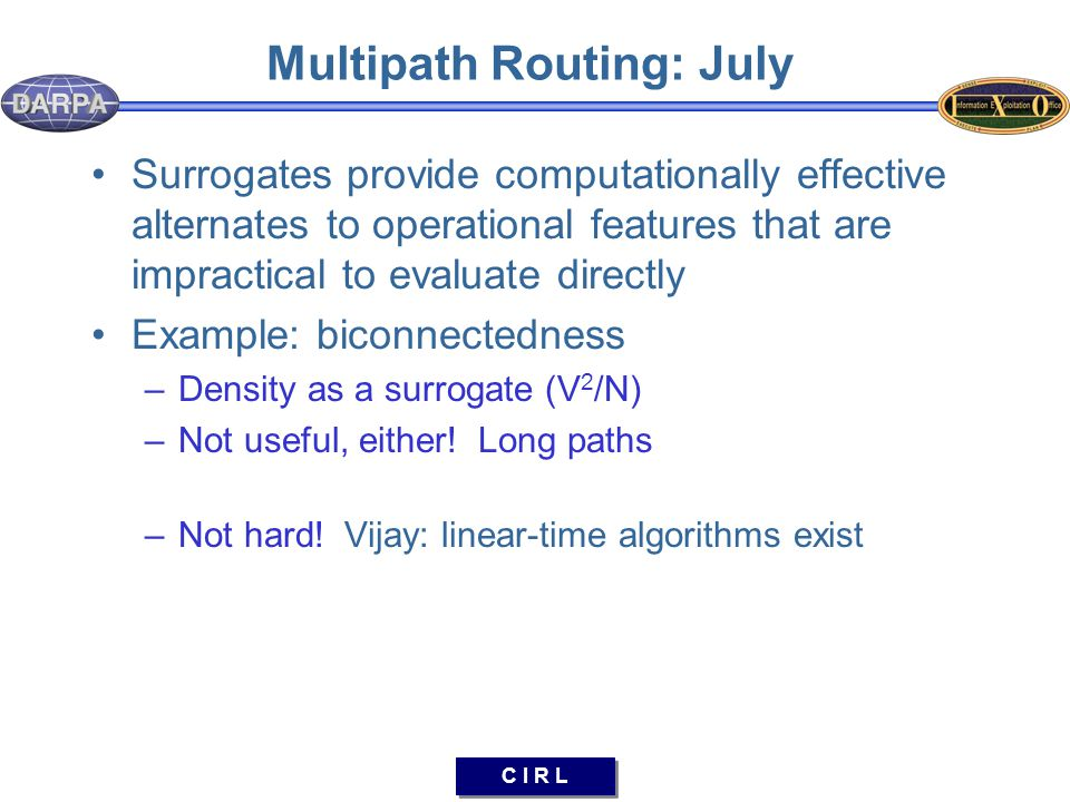C I R L Multipath Routing: July Surrogates provide computationally effective alternates to operational features that are impractical to evaluate directly Example: biconnectedness –Density as a surrogate (V 2 /N) –Not useful, either.
