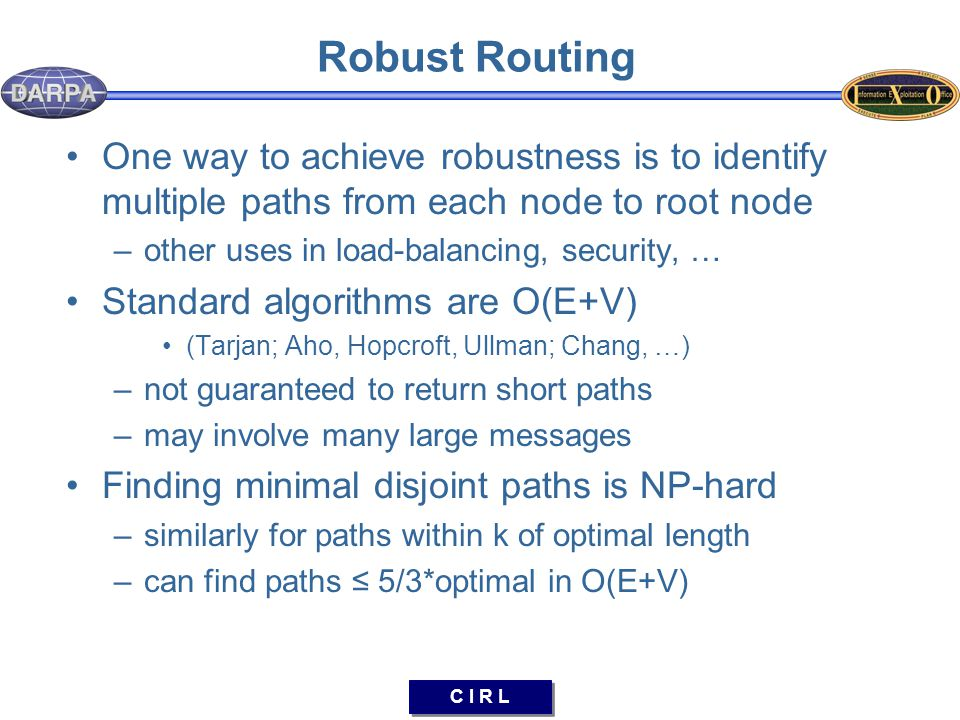 C I R L Robust Routing One way to achieve robustness is to identify multiple paths from each node to root node –other uses in load-balancing, security, … Standard algorithms are O(E+V) (Tarjan; Aho, Hopcroft, Ullman; Chang, …) –not guaranteed to return short paths –may involve many large messages Finding minimal disjoint paths is NP-hard –similarly for paths within k of optimal length –can find paths ≤ 5/3*optimal in O(E+V)