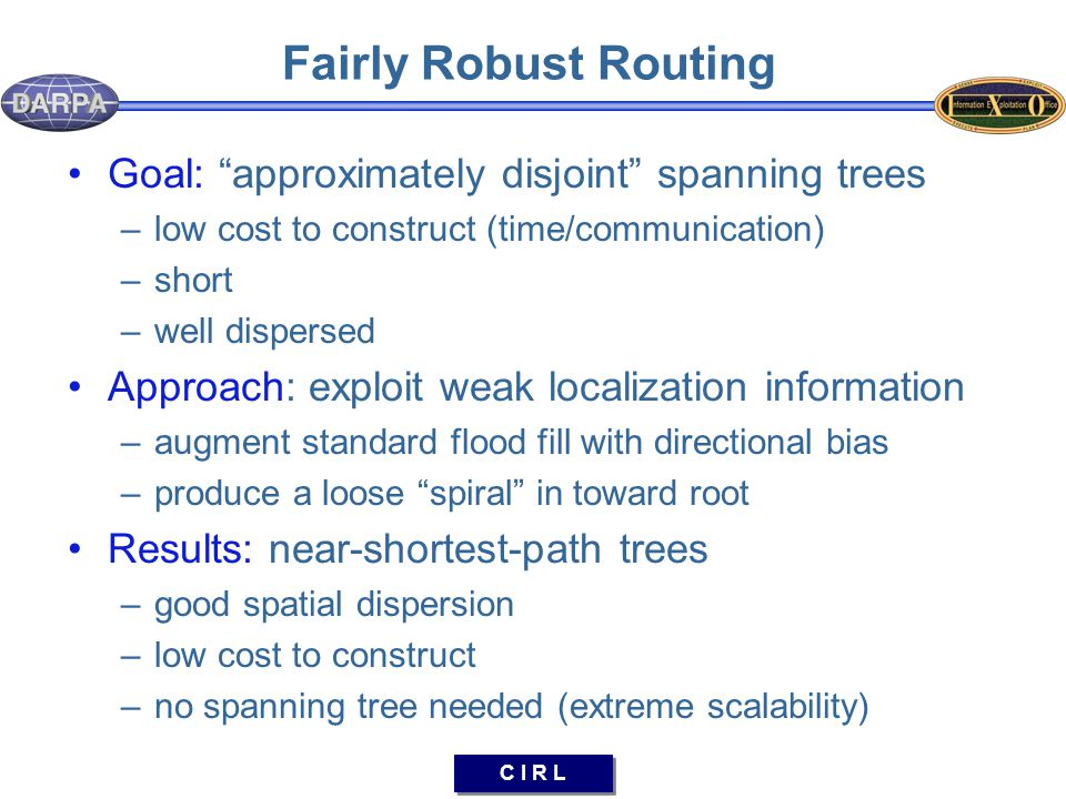 C I R L Fairly Robust Routing Goal: approximately disjoint spanning trees –low cost to construct (time/communication) –short –well dispersed Approach: exploit weak localization information –augment standard flood fill with directional bias –produce a loose spiral in toward root Results: near-shortest-path trees –good spatial dispersion –low cost to construct –no spanning tree needed (extreme scalability)