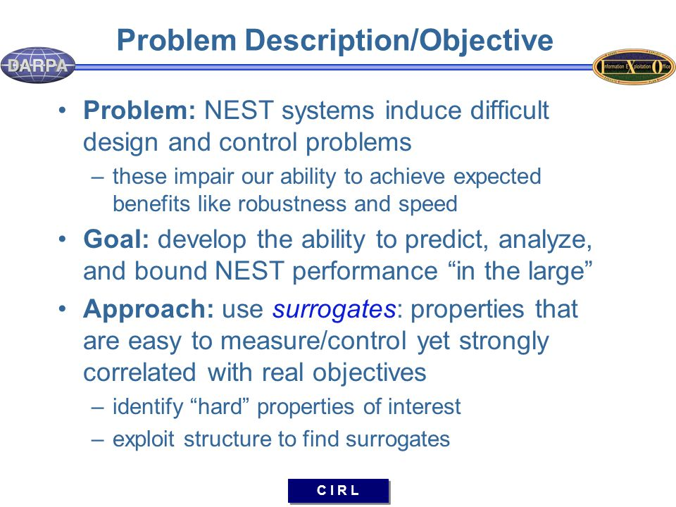 C I R L Problem Description/Objective Problem: NEST systems induce difficult design and control problems –these impair our ability to achieve expected benefits like robustness and speed Goal: develop the ability to predict, analyze, and bound NEST performance in the large Approach: use surrogates: properties that are easy to measure/control yet strongly correlated with real objectives –identify hard properties of interest –exploit structure to find surrogates