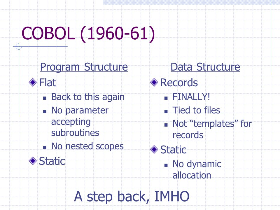 COBOL (1960-61) Program Structure Flat Back to this again No parameter accepting subroutines No nested scopes Static Data Structure Records FINALLY.