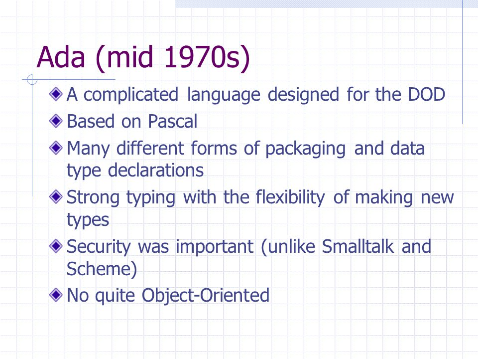 Ada (mid 1970s) A complicated language designed for the DOD Based on Pascal Many different forms of packaging and data type declarations Strong typing with the flexibility of making new types Security was important (unlike Smalltalk and Scheme) No quite Object-Oriented