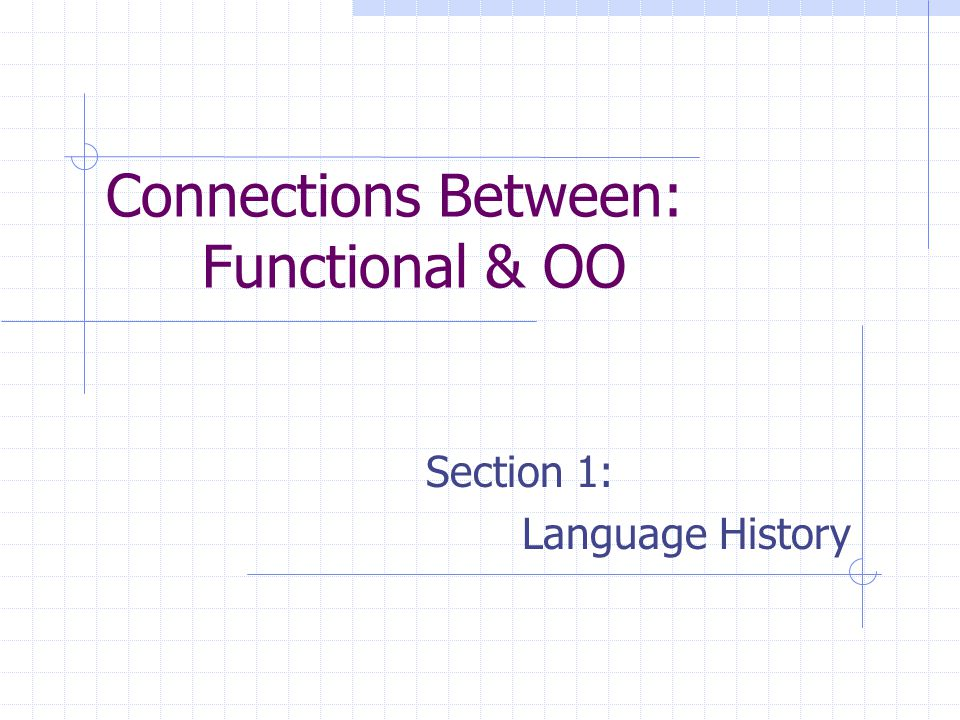 Connections Between: Functional & OO Section 1: Language History
