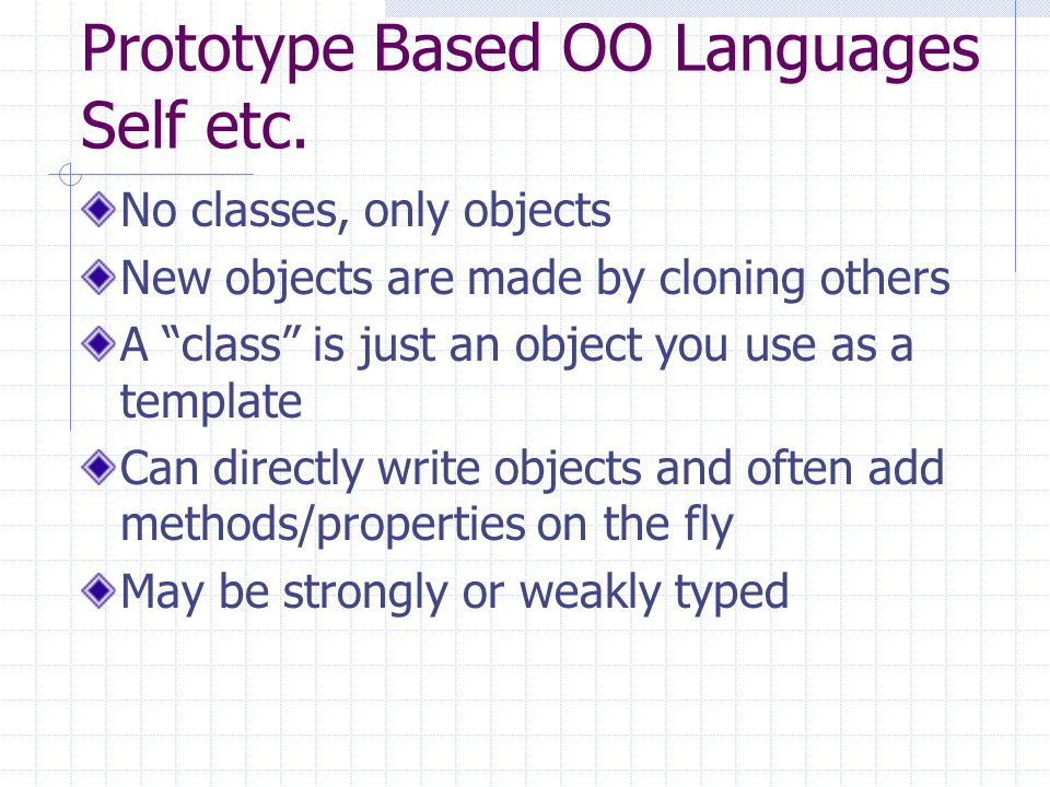 "Prototype Based OO Languages Self etc. No classes, only objects New objects are made by cloning others A ""class"" is just an object you use as a templa"