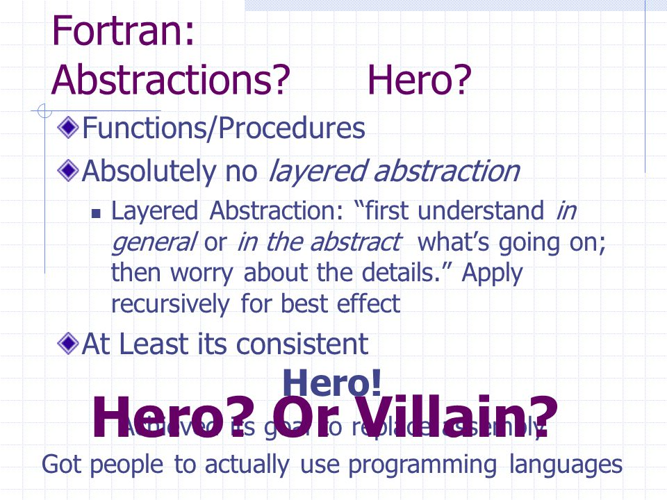 Hero! Achieved its goal to replace assembly Got people to actually use programming languages Fortran: Abstractions? Hero? Functions/Procedures Absolut