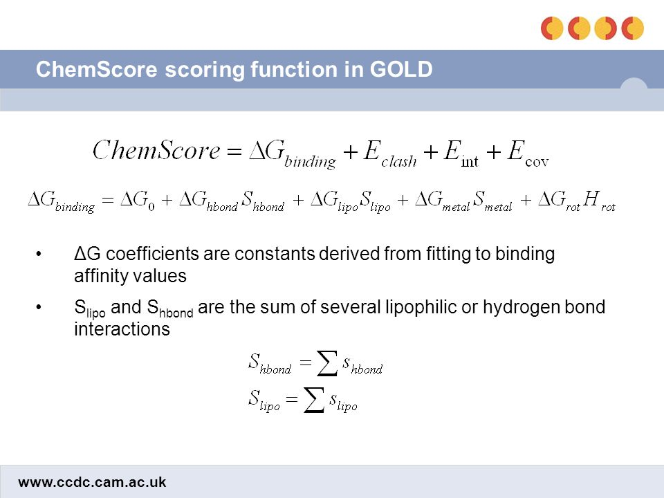 www.ccdc.cam.ac.uk ChemScore scoring function in GOLD ΔG coefficients are constants derived from fitting to binding affinity values S lipo and S hbond are the sum of several lipophilic or hydrogen bond interactions