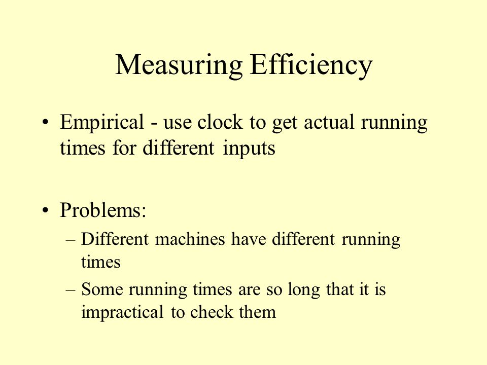 Measuring Efficiency Empirical - use clock to get actual running times for different inputs Problems: –Different machines have different running times –Some running times are so long that it is impractical to check them