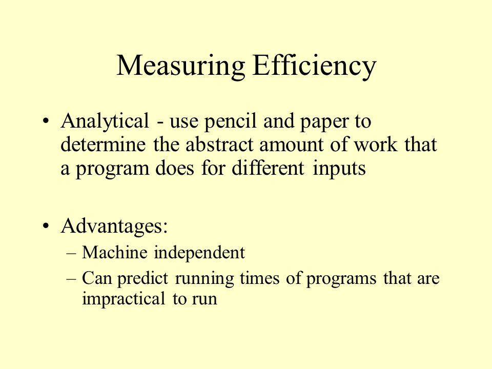 Measuring Efficiency Analytical - use pencil and paper to determine the abstract amount of work that a program does for different inputs Advantages: –Machine independent –Can predict running times of programs that are impractical to run