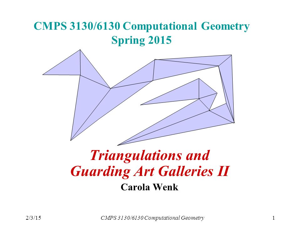 2/3/15CMPS 3130/6130 Computational Geometry1 CMPS 3130/6130 Computational Geometry Spring 2015 Triangulations and Guarding Art Galleries II Carola Wenk
