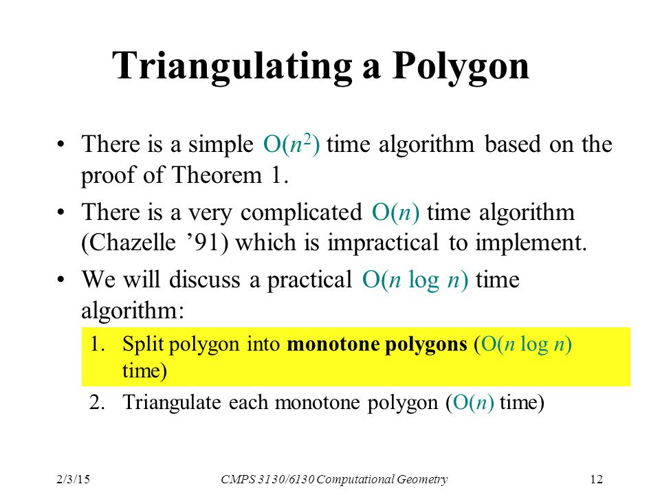 2/3/15CMPS 3130/6130 Computational Geometry12 Triangulating a Polygon There is a simple O(n 2 ) time algorithm based on the proof of Theorem 1.
