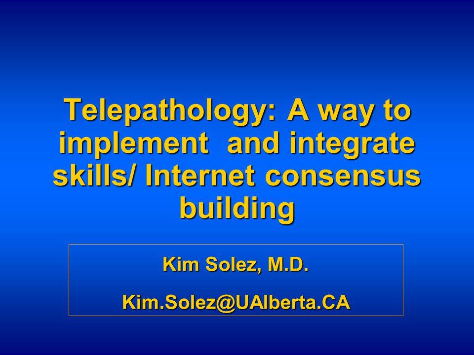 Telepathology: A way to implement and integrate skills/ Internet consensus building Kim Solez, M.D. Kim.Solez@UAlberta.CA