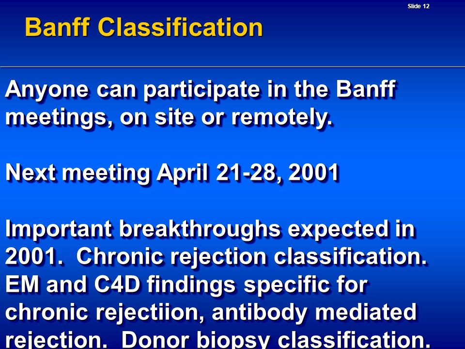Slide 12 Banff Classification Anyone can participate in the Banff meetings, on site or remotely. Next meeting April 21-28, 2001 Important breakthrough