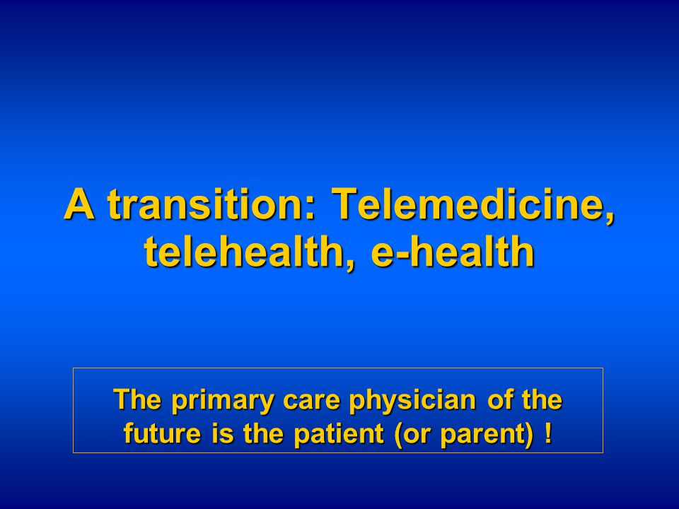 A transition: Telemedicine, telehealth, e-health The primary care physician of the future is the patient (or parent) !