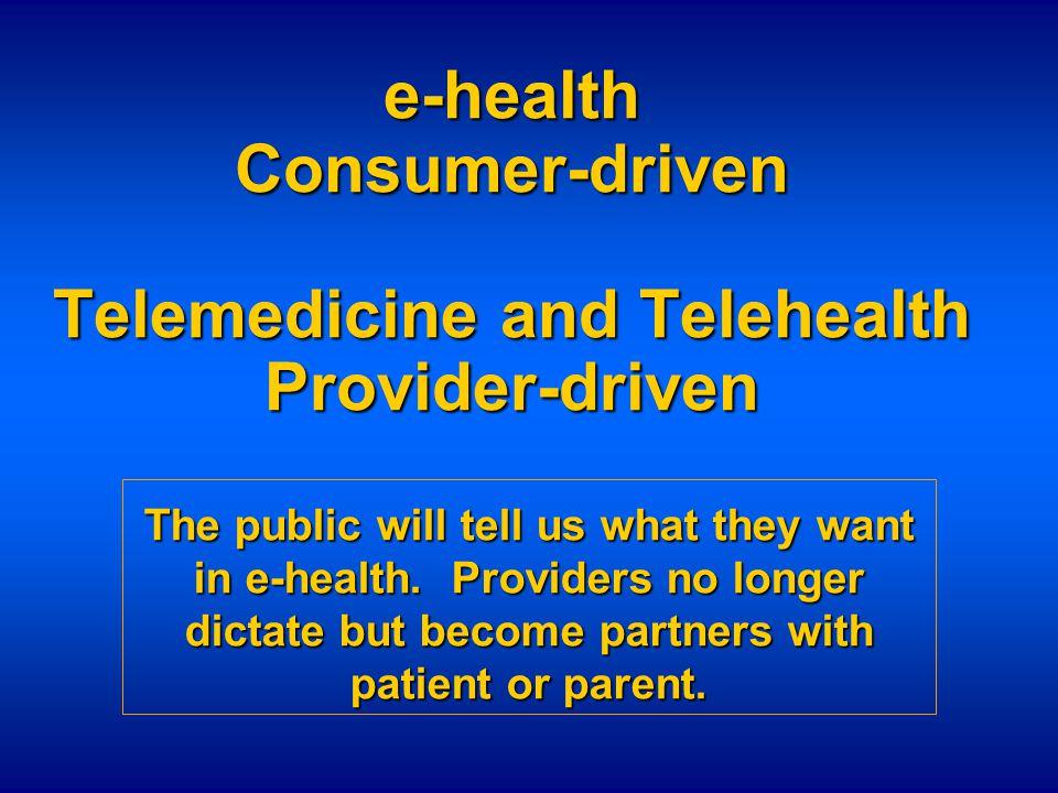 e-health Consumer-driven Telemedicine and Telehealth Provider-driven The public will tell us what they want in e-health. Providers no longer dictate b