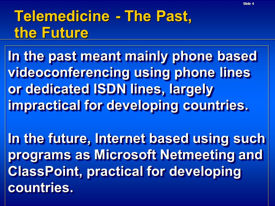 Slide 4 Telemedicine - The Past, the Future In the past meant mainly phone based videoconferencing using phone lines or dedicated ISDN lines, largely impractical for developing countries.