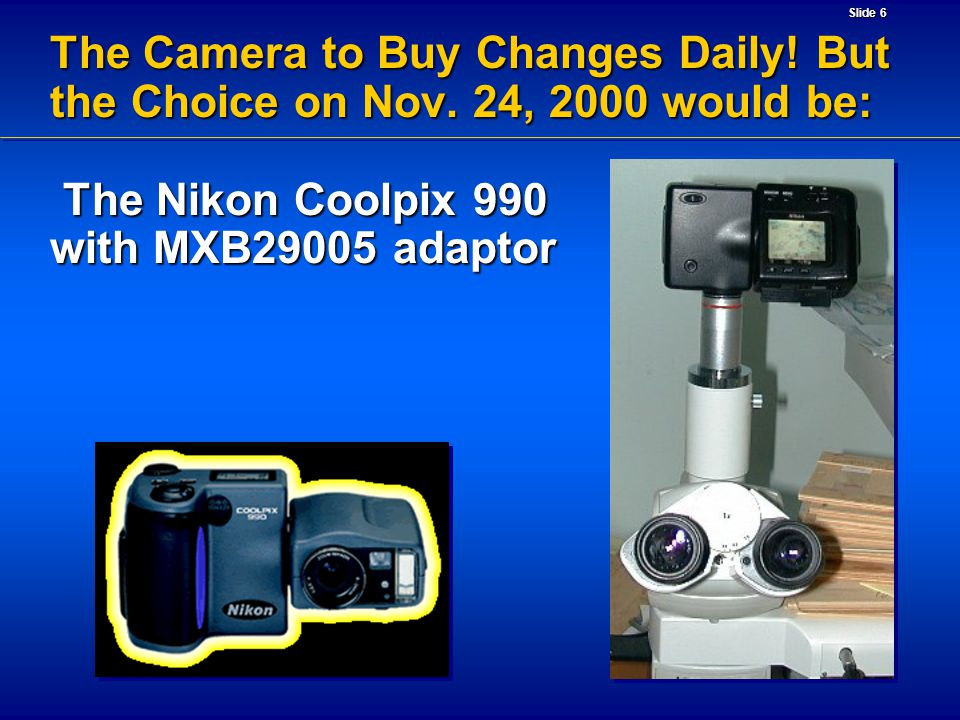 Slide 6 The Camera to Buy Changes Daily! But the Choice on Nov. 24, 2000 would be: The Nikon Coolpix 990 with MXB29005 adaptor