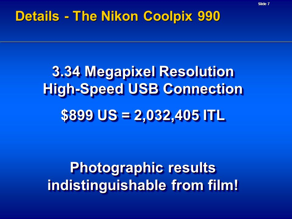 Slide 7 Details - The Nikon Coolpix 990 3.34 Megapixel Resolution High-Speed USB Connection $899 US = 2,032,405 ITL Photographic results indistinguish