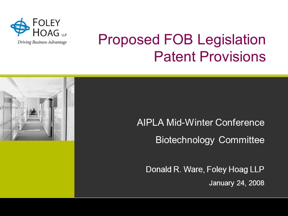 Proposed FOB Legislation Patent Provisions AIPLA Mid-Winter Conference Biotechnology Committee Donald R. Ware, Foley Hoag LLP January 24, 2008