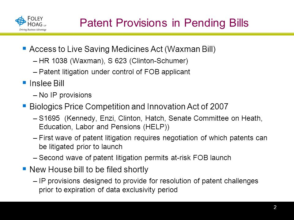 2 Patent Provisions in Pending Bills  Access to Live Saving Medicines Act (Waxman Bill) –HR 1038 (Waxman), S 623 (Clinton-Schumer) –Patent litigation under control of FOB applicant  Inslee Bill –No IP provisions  Biologics Price Competition and Innovation Act of 2007 –S1695 (Kennedy, Enzi, Clinton, Hatch, Senate Committee on Heath, Education, Labor and Pensions (HELP)) –First wave of patent litigation requires negotiation of which patents can be litigated prior to launch –Second wave of patent litigation permits at-risk FOB launch  New House bill to be filed shortly –IP provisions designed to provide for resolution of patent challenges prior to expiration of data exclusivity period