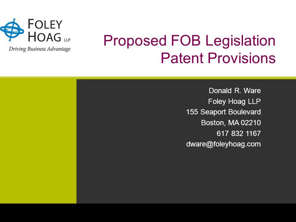 Proposed FOB Legislation Patent Provisions Donald R. Ware Foley Hoag LLP 155 Seaport Boulevard Boston, MA 02210 617 832 1167 dware@foleyhoag.com