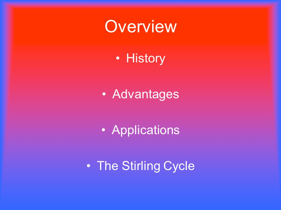 Overview History Advantages Applications The Stirling Cycle