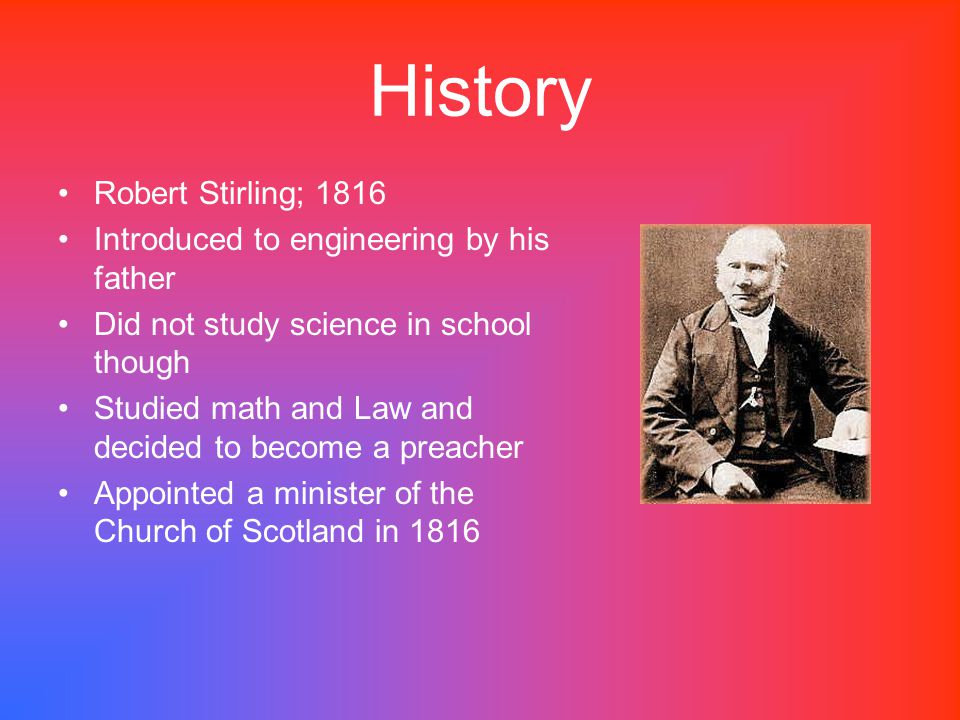 History Robert Stirling; 1816 Introduced to engineering by his father Did not study science in school though Studied math and Law and decided to becom